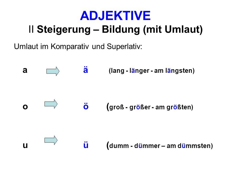 ADJEKTIVE Übung 2 – Bilden Sie Komparativ und Superlativ (mit Umlaut) a)kurz b) hart c) jung d) kalt e) alt f) warm g) gesund h) arm i) grob j) schwach k) scharf l) klug