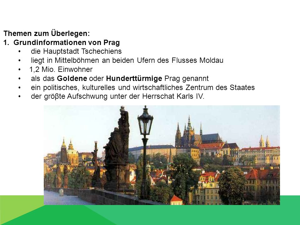 Themen zum Überlegen: 1. Grundinformationen von Prag die Hauptstadt Tschechiens liegt in Mittelböhmen an beiden Ufern des Flusses Moldau 1,2 Mio. Einw
