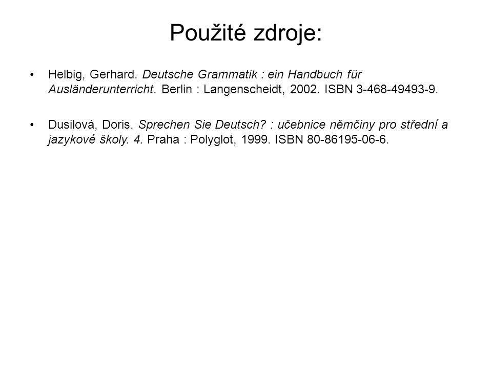 Použité zdroje: Helbig, Gerhard. Deutsche Grammatik : ein Handbuch für Ausländerunterricht. Berlin : Langenscheidt, 2002. ISBN 3-468-49493-9. Dusilová