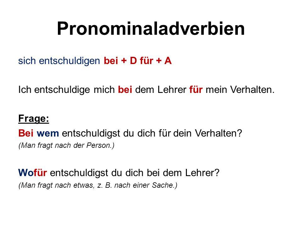Pronominaladverbien sich entschuldigen bei + D für + A Ich entschuldige mich bei dem Lehrer für mein Verhalten. Frage: Bei wem entschuldigst du dich f