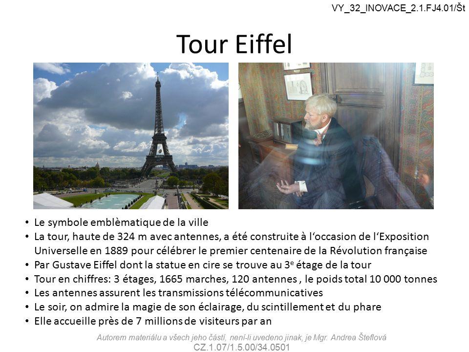 Tour Eiffel VY_32_INOVACE_2.1.FJ4.01/Št Le symbole emblèmatique de la ville La tour, haute de 324 m avec antennes, a été construite à l'occasion de l'Exposition Universelle en 1889 pour célébrer le premier centenaire de la Révolution française Par Gustave Eiffel dont la statue en cire se trouve au 3 e étage de la tour Tour en chiffres: 3 étages, 1665 marches, 120 antennes, le poids total 10 000 tonnes Les antennes assurent les transmissions télécommunicatives Le soir, on admire la magie de son éclairage, du scintillement et du phare Elle accueille près de 7 millions de visiteurs par an Autorem materiálu a všech jeho částí, není-li uvedeno jinak, je Mgr.