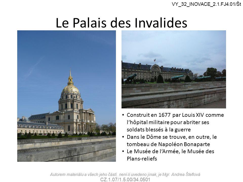 Le Palais des Invalides VY_32_INOVACE_2.1.FJ4.01/Št Construit en 1677 par Louis XIV comme l'hôpital militaire pour abriter ses soldats blessés à la guerre Dans le Dôme se trouve, en outre, le tombeau de Napoléon Bonaparte Le Musée de l'Armée, le Musée des Plans-reliefs Autorem materiálu a všech jeho částí, není-li uvedeno jinak, je Mgr.