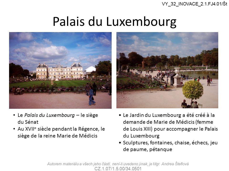 Palais du Luxembourg VY_32_INOVACE_2.1.FJ4.01/Št Le Palais du Luxembourg – le siège du Sénat Au XVII e siècle pendant la Régence, le siège de la reine Marie de Médicis Le Jardin du Luxembourg a été créé à la demande de Marie de Médicis (femme de Louis XIII) pour accompagner le Palais du Luxembourg Sculptures, fontaines, chaise, échecs, jeu de paume, pétanque Autorem materiálu a všech jeho částí, není-li uvedeno jinak, je Mgr.