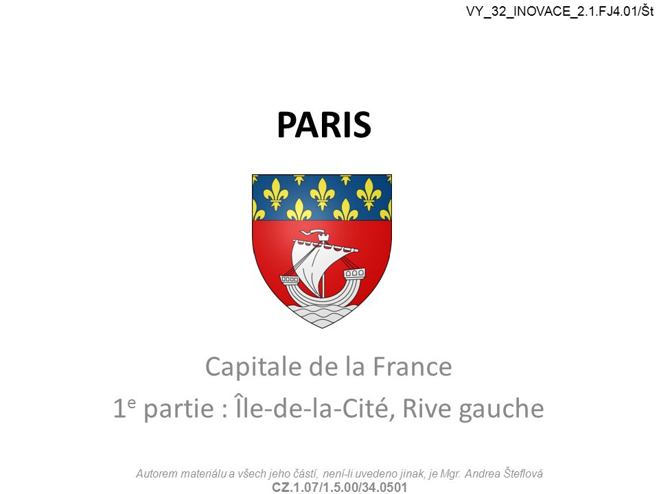 PARIS Capitale de la France 1 e partie : Île-de-la-Cité, Rive gauche VY_32_INOVACE_2.1.FJ4.01/Št Autorem materiálu a všech jeho částí, není-li uvedeno jinak, je Mgr.