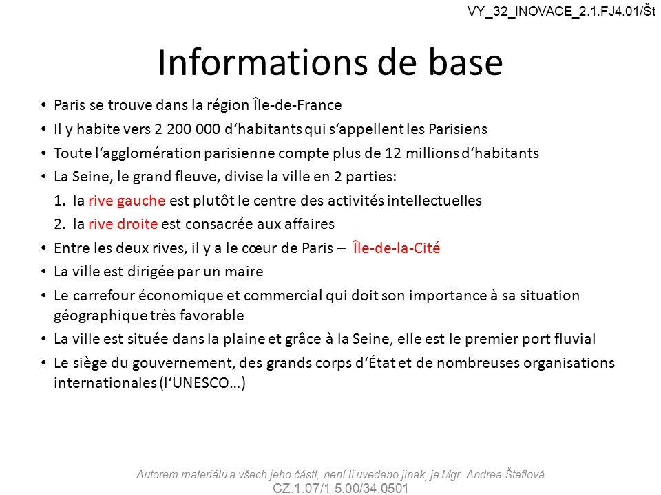 Informations de base Paris se trouve dans la région Île-de-France Il y habite vers 2 200 000 d'habitants qui s'appellent les Parisiens Toute l'agglomération parisienne compte plus de 12 millions d'habitants La Seine, le grand fleuve, divise la ville en 2 parties: 1.la rive gauche est plutôt le centre des activités intellectuelles 2.la rive droite est consacrée aux affaires Entre les deux rives, il y a le cœur de Paris – Île-de-la-Cité La ville est dirigée par un maire Le carrefour économique et commercial qui doit son importance à sa situation géographique très favorable La ville est située dans la plaine et grâce à la Seine, elle est le premier port fluvial Le siège du gouvernement, des grands corps d'État et de nombreuses organisations internationales (l'UNESCO…) VY_32_INOVACE_2.1.FJ4.01/Št Autorem materiálu a všech jeho částí, není-li uvedeno jinak, je Mgr.