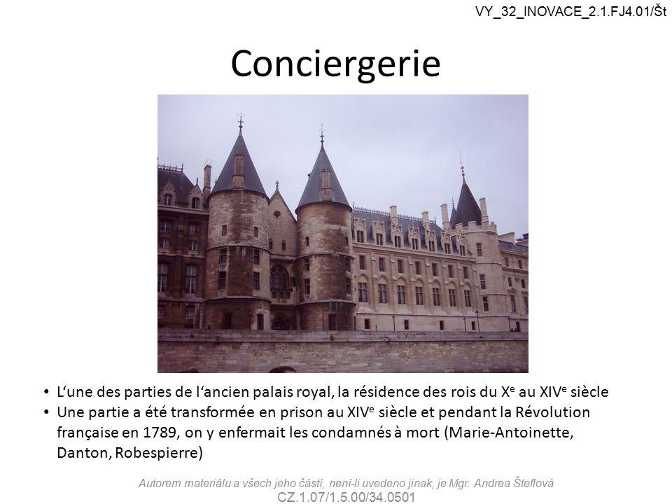 Conciergerie VY_32_INOVACE_2.1.FJ4.01/Št L'une des parties de l'ancien palais royal, la résidence des rois du X e au XIV e siècle Une partie a été transformée en prison au XIV e siècle et pendant la Révolution française en 1789, on y enfermait les condamnés à mort (Marie-Antoinette, Danton, Robespierre) Autorem materiálu a všech jeho částí, není-li uvedeno jinak, je Mgr.