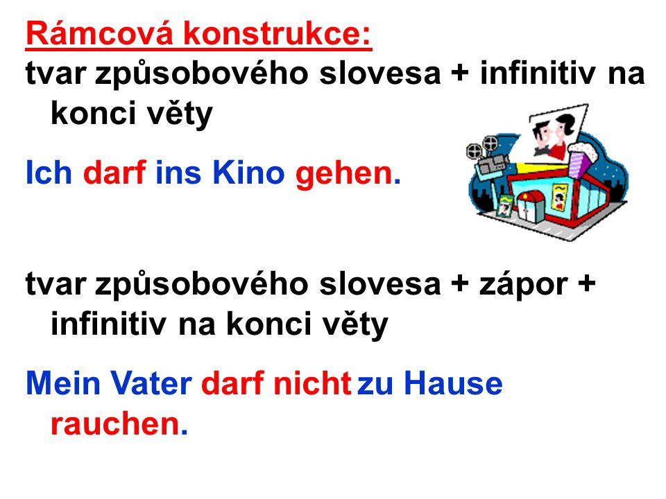 Rámcová konstrukce: tvar způsobového slovesa + infinitiv na konci věty Ich darf ins Kino gehen.