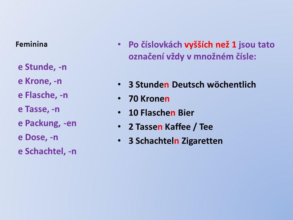 Feminina Po číslovkách vyšších než 1 jsou tato označení vždy v množném čísle: 3 Stunden Deutsch wöchentlich 70 Kronen 10 Flaschen Bier 2 Tassen Kaffee / Tee 3 Schachteln Zigaretten e Stunde, -n e Krone, -n e Flasche, -n e Tasse, -n e Packung, -en e Dose, -n e Schachtel, -n