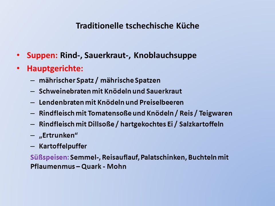 """Traditionelle tschechische Küche Suppen: Rind-, Sauerkraut-, Knoblauchsuppe Hauptgerichte: – mährischer Spatz / mährische Spatzen – Schweinebraten mit Knödeln und Sauerkraut – Lendenbraten mit Knödeln und Preiselbeeren – Rindfleisch mit Tomatensoße und Knödeln / Reis / Teigwaren – Rindfleisch mit Dillsoße / hartgekochtes Ei / Salzkartoffeln – """"Ertrunken – Kartoffelpuffer Süßspeisen: Semmel-, Reisauflauf, Palatschinken, Buchteln mit Pflaumenmus – Quark - Mohn"""