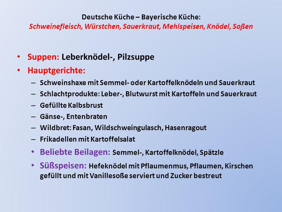 Deutsche Küche – Bayerische Küche: Schweinefleisch, Würstchen, Sauerkraut, Mehlspeisen, Knödel, Soßen Suppen: Leberknödel-, Pilzsuppe Hauptgerichte: – Schweinshaxe mit Semmel- oder Kartoffelknödeln und Sauerkraut – Schlachtprodukte: Leber-, Blutwurst mit Kartoffeln und Sauerkraut – Gefüllte Kalbsbrust – Gänse-, Entenbraten – Wildbret: Fasan, Wildschweingulasch, Hasenragout – Frikadellen mit Kartoffelsalat Beliebte Beilagen: Semmel-, Kartoffelknödel, Spätzle Süßspeisen: Hefeknödel mit Pflaumenmus, Pflaumen, Kirschen gefüllt und mit Vanillesoße serviert und Zucker bestreut