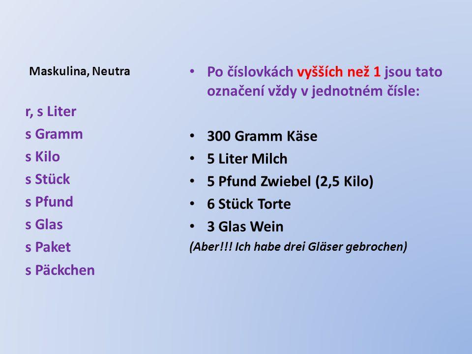 Maskulina, Neutra Po číslovkách vyšších než 1 jsou tato označení vždy v jednotném čísle: 300 Gramm Käse 5 Liter Milch 5 Pfund Zwiebel (2,5 Kilo) 6 Stück Torte 3 Glas Wein (Aber!!.