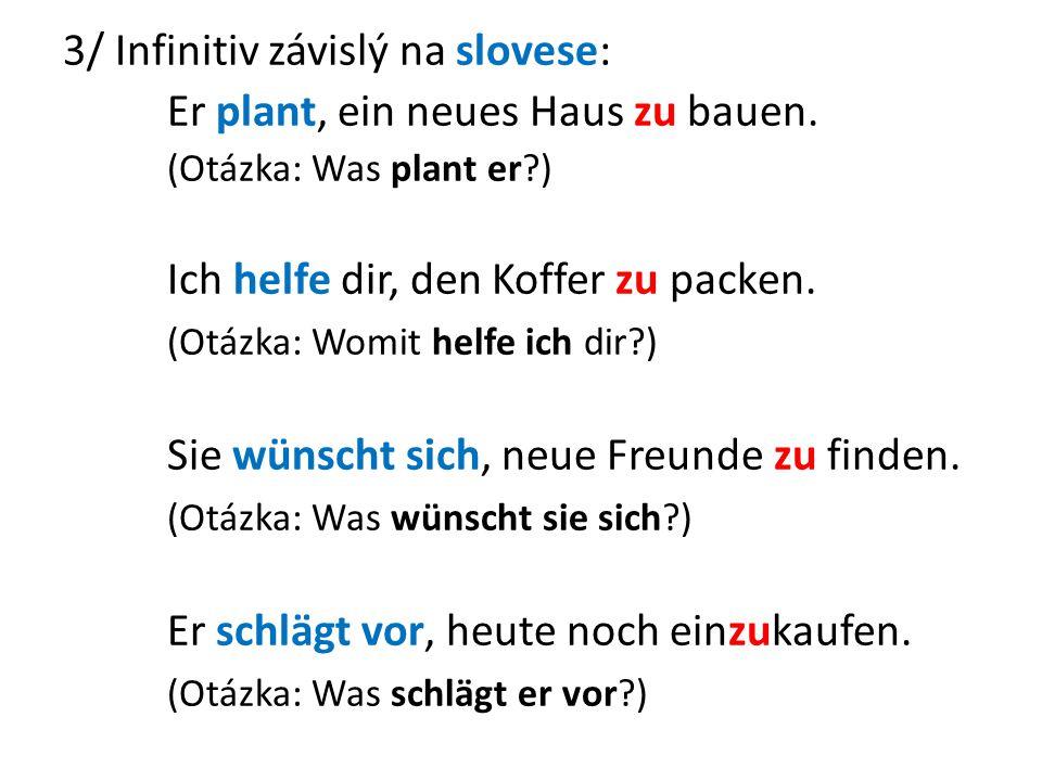 3/ Infinitiv závislý na slovese: Er plant, ein neues Haus zu bauen. (Otázka: Was plant er?) Ich helfe dir, den Koffer zu packen. (Otázka: Womit helfe