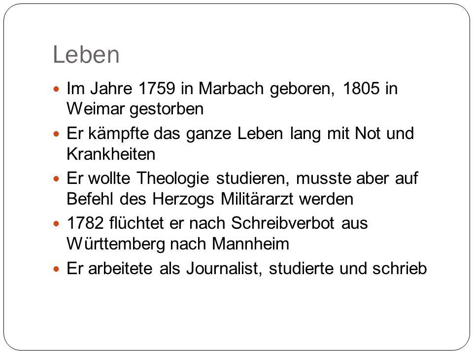 Leben Im Jahre 1759 in Marbach geboren, 1805 in Weimar gestorben Er kämpfte das ganze Leben lang mit Not und Krankheiten Er wollte Theologie studieren, musste aber auf Befehl des Herzogs Militärarzt werden 1782 flüchtet er nach Schreibverbot aus Württemberg nach Mannheim Er arbeitete als Journalist, studierte und schrieb