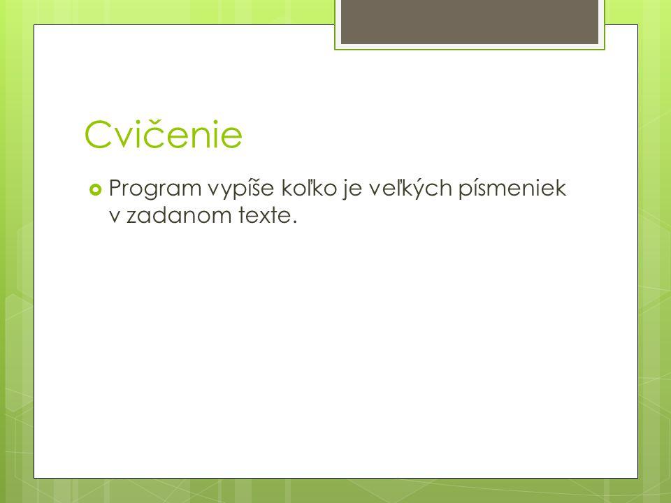 Cvičenie  Program vypíše koľko je veľkých písmeniek v zadanom texte.