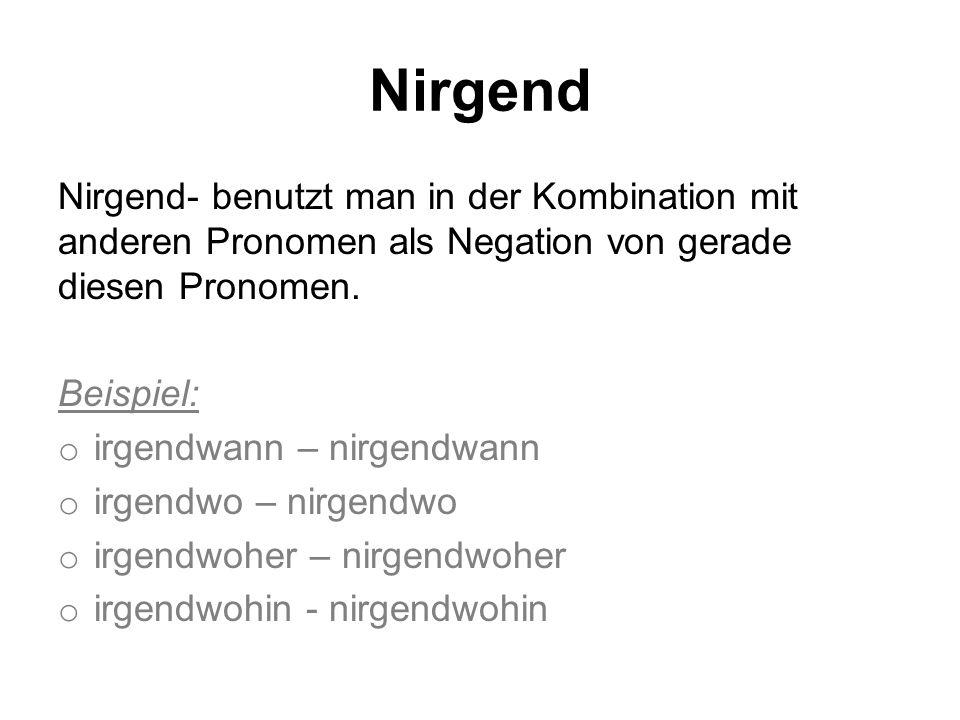 Nirgend Nirgend- benutzt man in der Kombination mit anderen Pronomen als Negation von gerade diesen Pronomen. Beispiel: o irgendwann – nirgendwann o i
