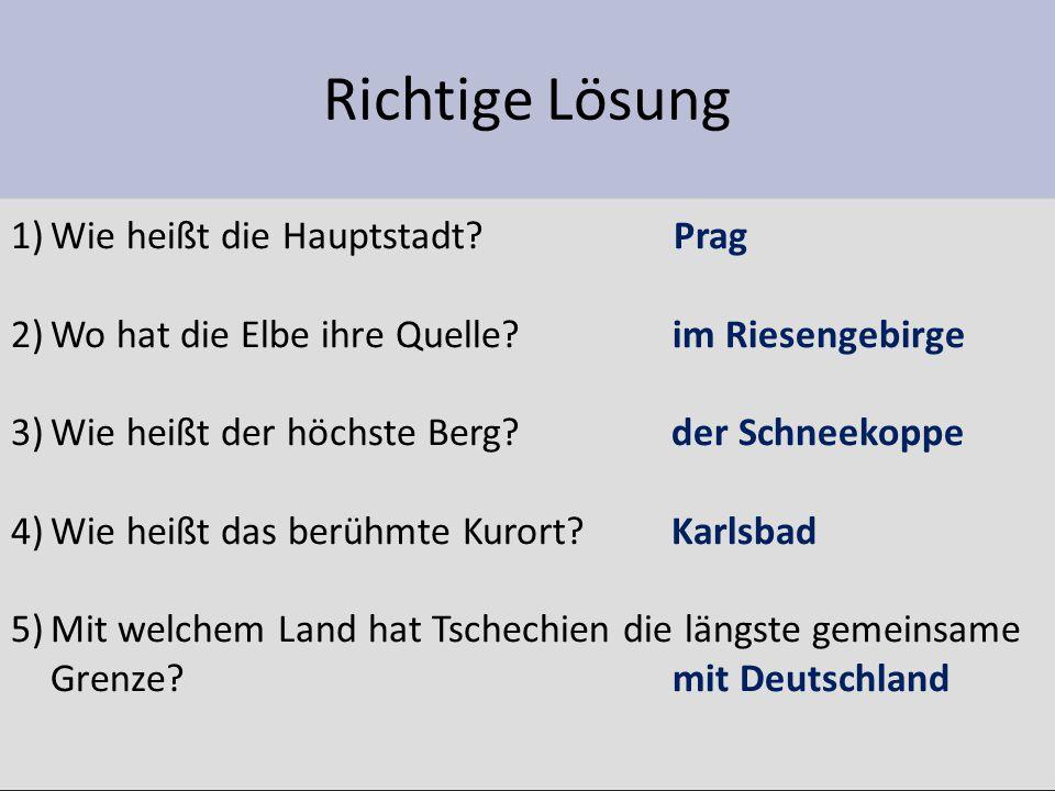 Richtige Lösung 1)Wie heißt die Hauptstadt? Prag 2)Wo hat die Elbe ihre Quelle? im Riesengebirge 3)Wie heißt der höchste Berg? der Schneekoppe 4)Wie h
