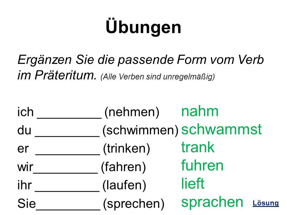 Übungen Ergänzen Sie die passende Form vom Verb im Präteritum. (Alle Verben sind unregelmäßig) ich _________ (nehmen) du _________ (schwimmen) er ____
