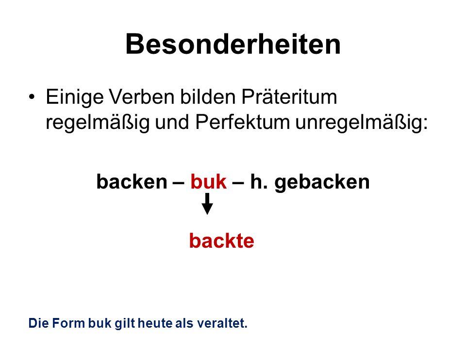 Besonderheiten Einige Verben bilden Präteritum regelmäßig und Perfektum unregelmäßig: backen – buk – h. gebacken backte Die Form buk gilt heute als ve