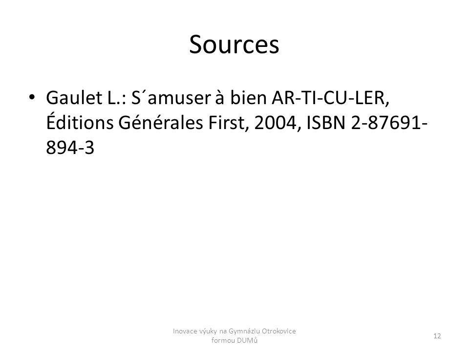 Sources Gaulet L.: S´amuser à bien AR-TI-CU-LER, Éditions Générales First, 2004, ISBN 2-87691- 894-3 Inovace výuky na Gymnáziu Otrokovice formou DUMů