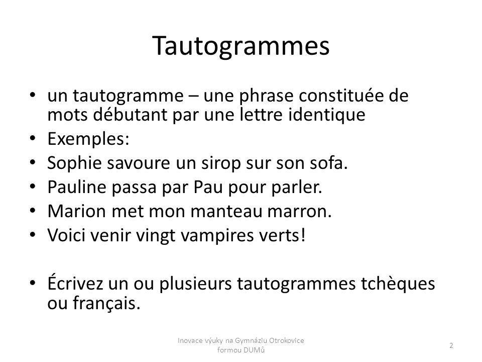 Tautogrammes un tautogramme – une phrase constituée de mots débutant par une lettre identique Exemples: Sophie savoure un sirop sur son sofa. Pauline