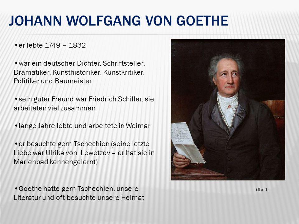 JOHANN WOLFGANG VON GOETHE er lebte 1749 – 1832 war ein deutscher Dichter, Schriftsteller, Dramatiker, Kunsthistoriker, Kunstkritiker, Politiker und Baumeister sein guter Freund war Friedrich Schiller, sie arbeiteten viel zusammen lange Jahre lebte und arbeitete in Weimar er besuchte gern Tschechien (seine letzte Liebe war Ulrika von Lewetzov – er hat sie in Marienbad kennengelernt) Goethe hatte gern Tschechien, unsere Literatur und oft besuchte unsere Heimat Obr 1