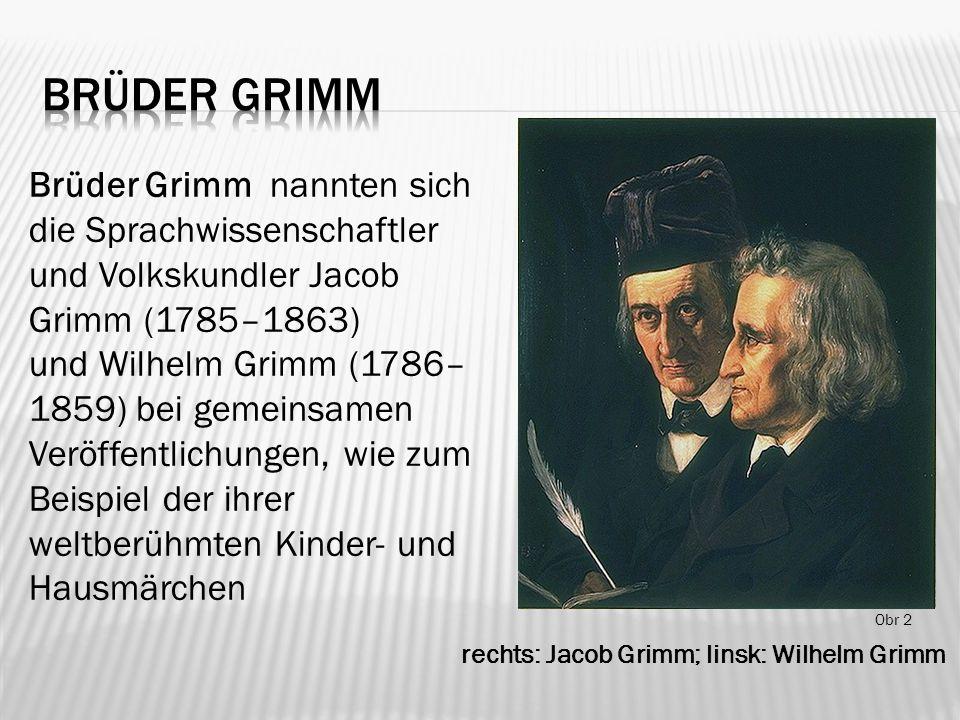 rechts: Jacob Grimm; linsk: Wilhelm Grimm Obr 2 Brüder Grimm nannten sich die Sprachwissenschaftler und Volkskundler Jacob Grimm (1785–1863) und Wilhelm Grimm (1786– 1859) bei gemeinsamen Veröffentlichungen, wie zum Beispiel der ihrer weltberühmten Kinder- und Hausmärchen