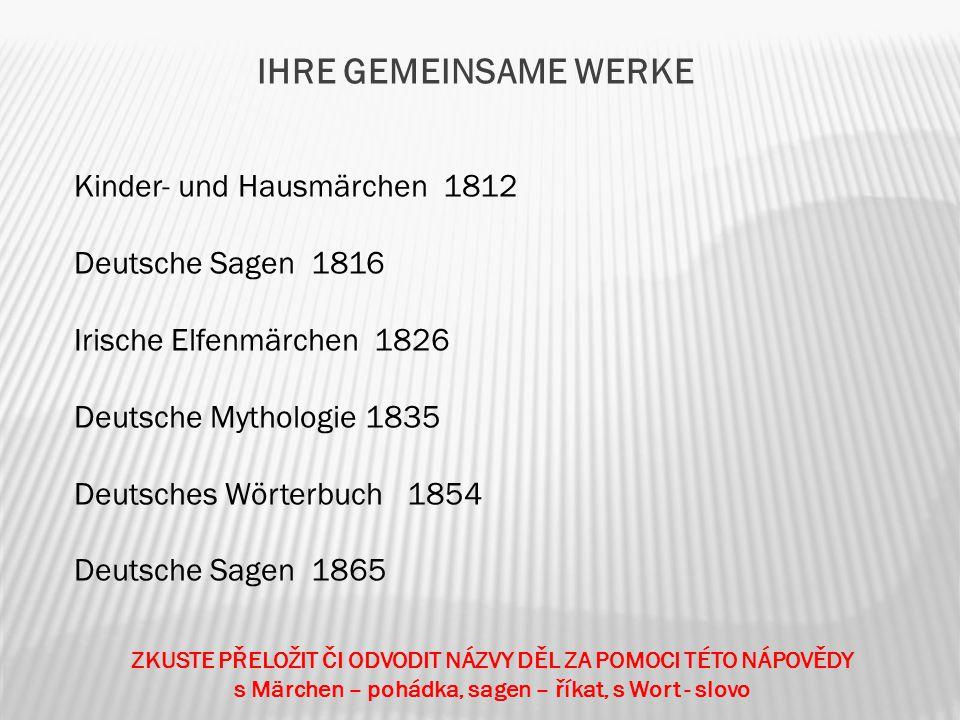 IHRE GEMEINSAME WERKE Kinder- und Hausmärchen 1812 Deutsche Sagen 1816 Irische Elfenmärchen 1826 Deutsche Mythologie 1835 Deutsches Wörterbuch 1854 Deutsche Sagen 1865 ZKUSTE PŘELOŽIT ČI ODVODIT NÁZVY DĚL ZA POMOCI TÉTO NÁPOVĚDY s Märchen – pohádka, sagen – říkat, s Wort - slovo