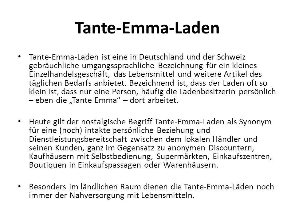 Tante-Emma-Laden Tante-Emma-Laden ist eine in Deutschland und der Schweiz gebräuchliche umgangssprachliche Bezeichnung für ein kleines Einzelhandelsge