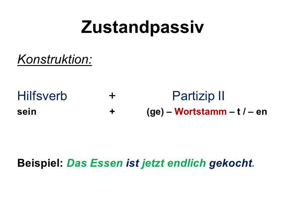 Zustandpassiv Konstruktion: Hilfsverb + Partizip II sein + (ge) – Wortstamm – t / – en Beispiel: Das Essen ist jetzt endlich gekocht.