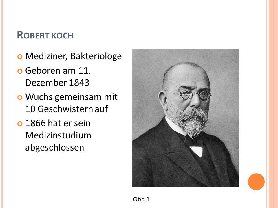 R OBERT KOCH Mediziner, Bakteriologe Geboren am 11. Dezember 1843 Wuchs gemeinsam mit 10 Geschwistern auf 1866 hat er sein Medizinstudium abgeschlosse
