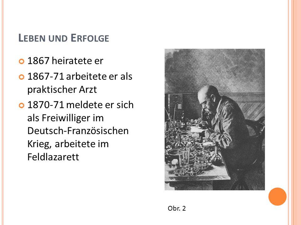 L EBEN UND E RFOLGE 1867 heiratete er 1867-71 arbeitete er als praktischer Arzt 1870-71 meldete er sich als Freiwilliger im Deutsch-Französischen Krieg, arbeitete im Feldlazarett Obr.