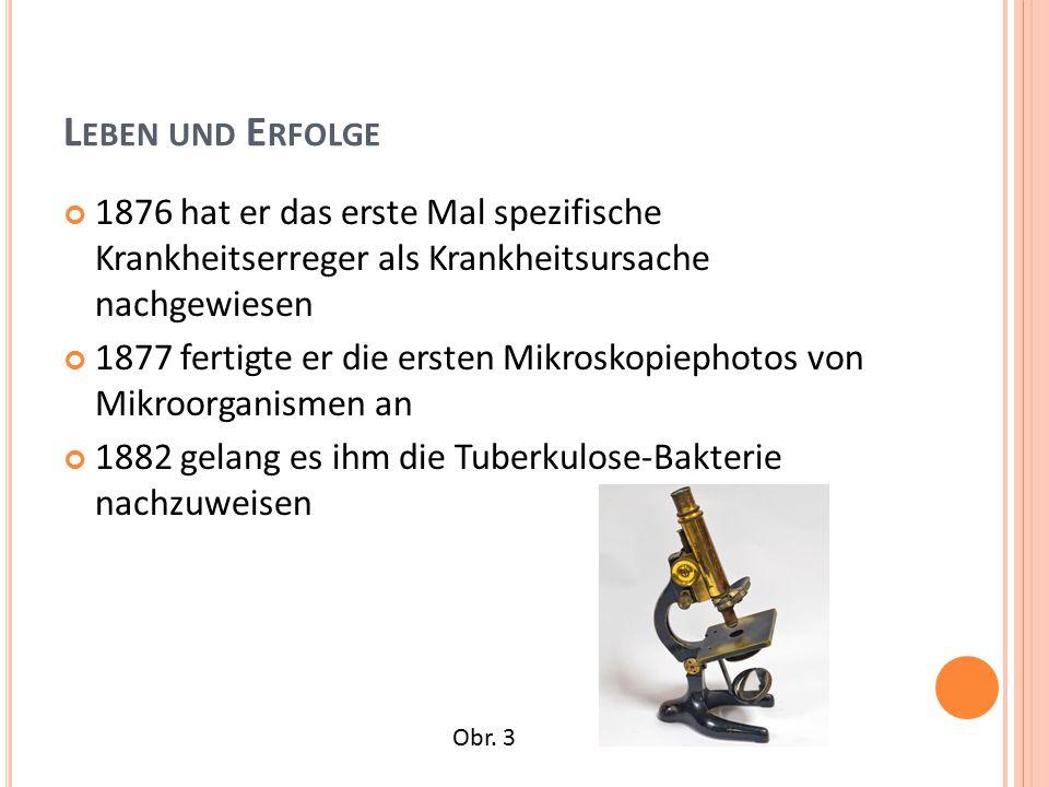 L EBEN UND E RFOLGE 1876 hat er das erste Mal spezifische Krankheitserreger als Krankheitsursache nachgewiesen 1877 fertigte er die ersten Mikroskopiephotos von Mikroorganismen an 1882 gelang es ihm die Tuberkulose-Bakterie nachzuweisen Obr.