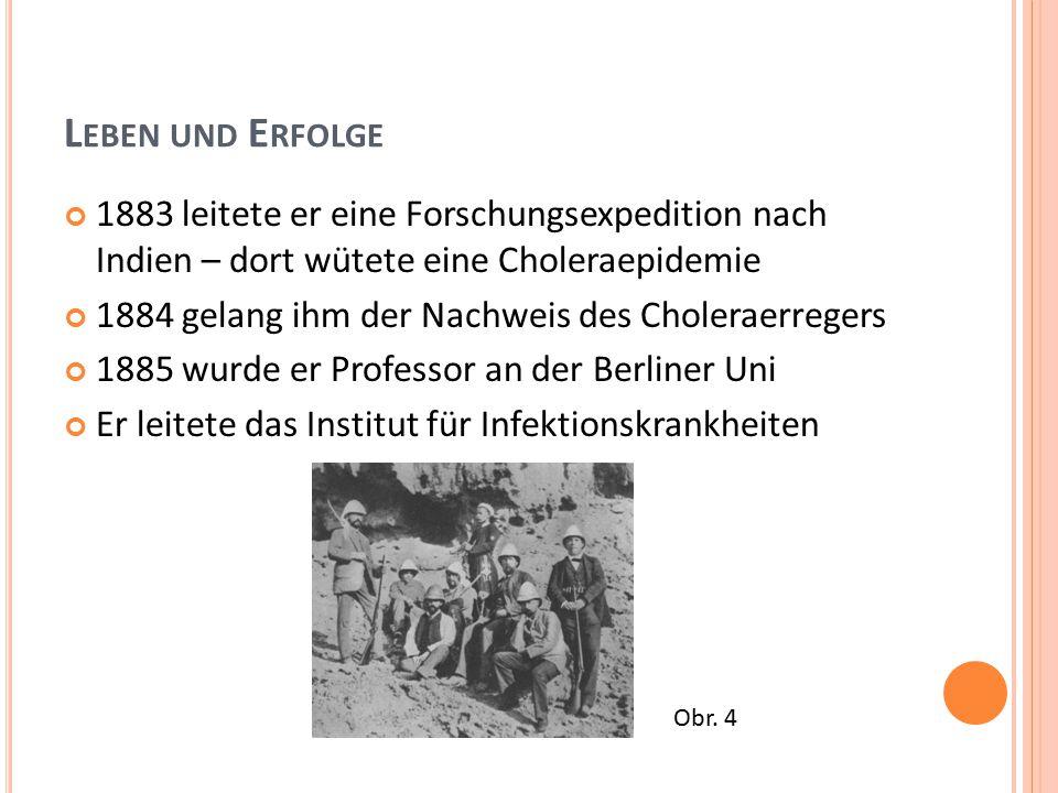 L EBEN UND E RFOLGE 1883 leitete er eine Forschungsexpedition nach Indien – dort wütete eine Choleraepidemie 1884 gelang ihm der Nachweis des Choleraerregers 1885 wurde er Professor an der Berliner Uni Er leitete das Institut für Infektionskrankheiten Obr.