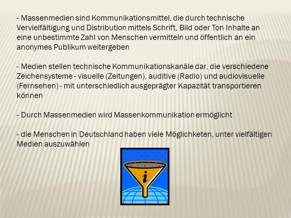 - Massenmedien sind Kommunikationsmittel, die durch technische Vervielfältigung und Distribution mittels Schrift, Bild oder Ton Inhalte an eine unbestimmte Zahl von Menschen vermitteln und öffentlich an ein anonymes Publikum weitergeben - Medien stellen technische Kommunikationskanäle dar, die verschiedene Zeichensysteme - visuelle (Zeitungen), auditive (Radio) und audiovisuelle (Fernsehen) - mit unterschiedlich ausgeprägter Kapazität transportieren können - Durch Massenmedien wird Massenkommunikation ermöglicht - die Menschen in Deutschland haben viele Möglichketen, unter vielfältigen Medien auszuwählen