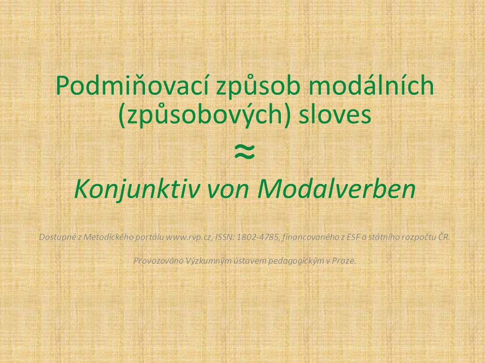 Podmiňovací způsob modálních (způsobových) sloves ≈ Konjunktiv von Modalverben Dostupné z Metodického portálu www.rvp.cz, ISSN: 1802-4785, financované