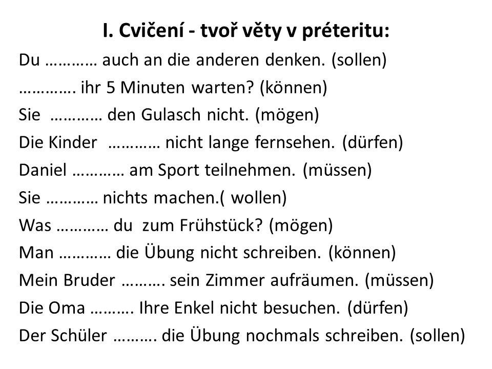 I. Cvičení - tvoř věty v préteritu: Du ………… auch an die anderen denken. (sollen) …………. ihr 5 Minuten warten? (können) Sie ………… den Gulasch nicht. (mög