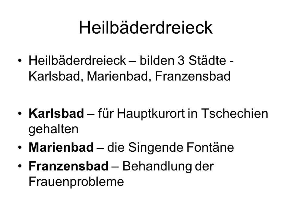 Heilbäderdreieck Heilbäderdreieck – bilden 3 Städte - Karlsbad, Marienbad, Franzensbad Karlsbad – für Hauptkurort in Tschechien gehalten Marienbad – die Singende Fontäne Franzensbad – Behandlung der Frauenprobleme