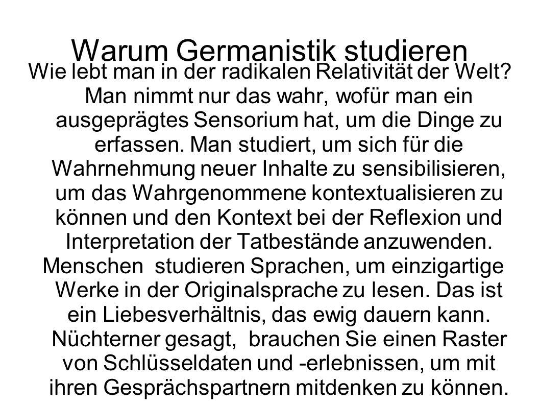 Warum Germanistik studieren Wie lebt man in der radikalen Relativität der Welt? Man nimmt nur das wahr, wofür man ein ausgeprägtes Sensorium hat, um d