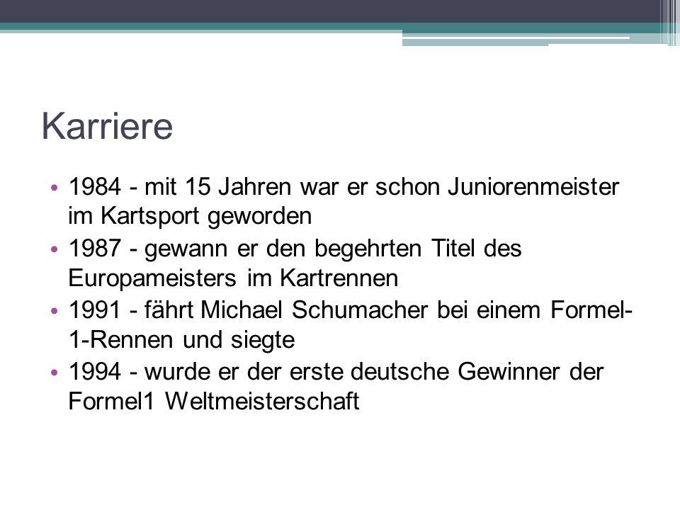 Karriere 1984 - mit 15 Jahren war er schon Juniorenmeister im Kartsport geworden 1987 - gewann er den begehrten Titel des Europameisters im Kartrennen 1991 - fährt Michael Schumacher bei einem Formel- 1-Rennen und siegte 1994 - wurde er der erste deutsche Gewinner der Formel1 Weltmeisterschaft
