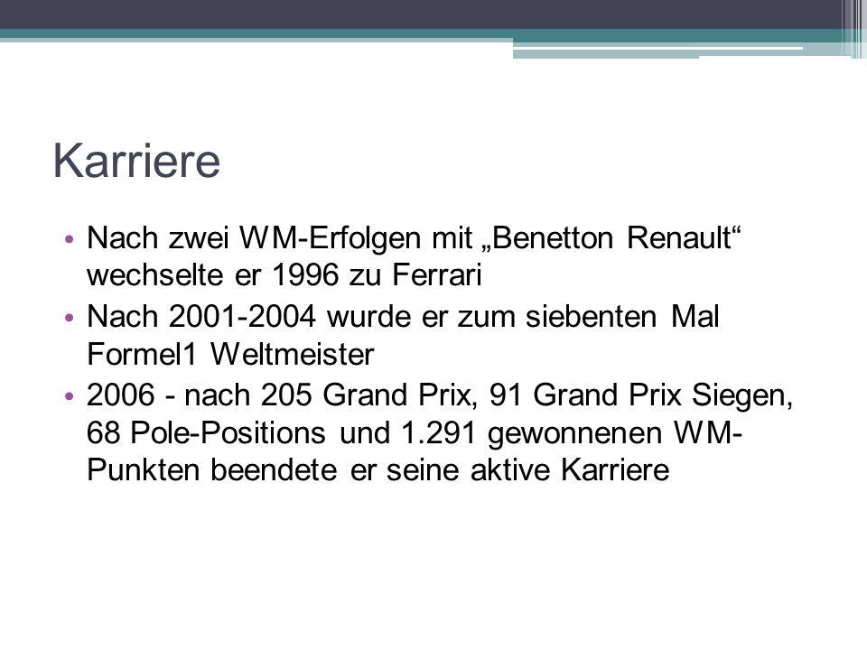 """Karriere Nach zwei WM-Erfolgen mit """"Benetton Renault wechselte er 1996 zu Ferrari Nach 2001-2004 wurde er zum siebenten Mal Formel1 Weltmeister 2006 - nach 205 Grand Prix, 91 Grand Prix Siegen, 68 Pole-Positions und 1.291 gewonnenen WM- Punkten beendete er seine aktive Karriere"""