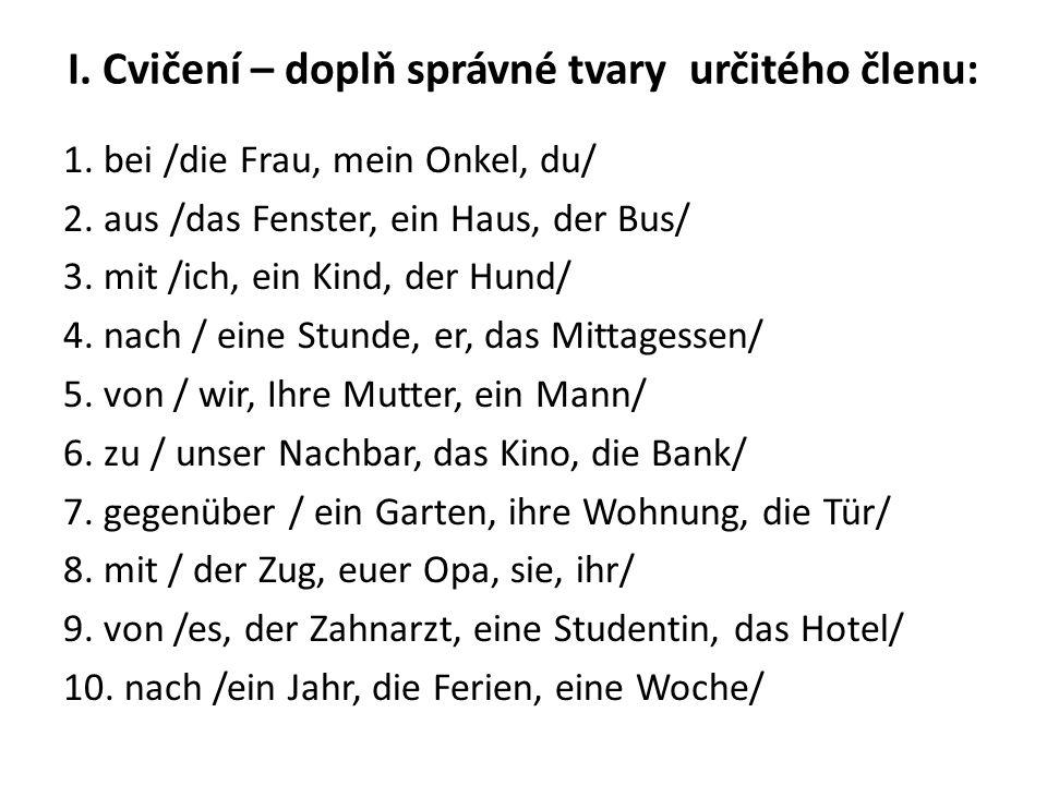 I. Cvičení – doplň správné tvary určitého členu: 1. bei /die Frau, mein Onkel, du/ 2. aus /das Fenster, ein Haus, der Bus/ 3. mit /ich, ein Kind, der