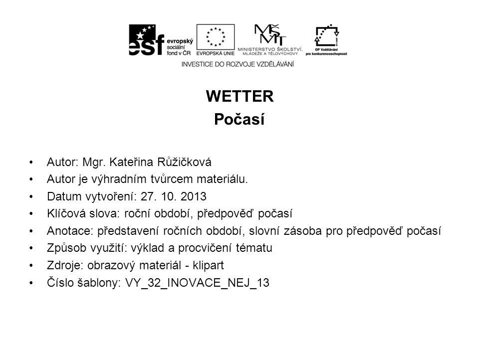 WETTER Počasí Autor: Mgr. Kateřina Růžičková Autor je výhradním tvůrcem materiálu. Datum vytvoření: 27. 10. 2013 Klíčová slova: roční období, předpově