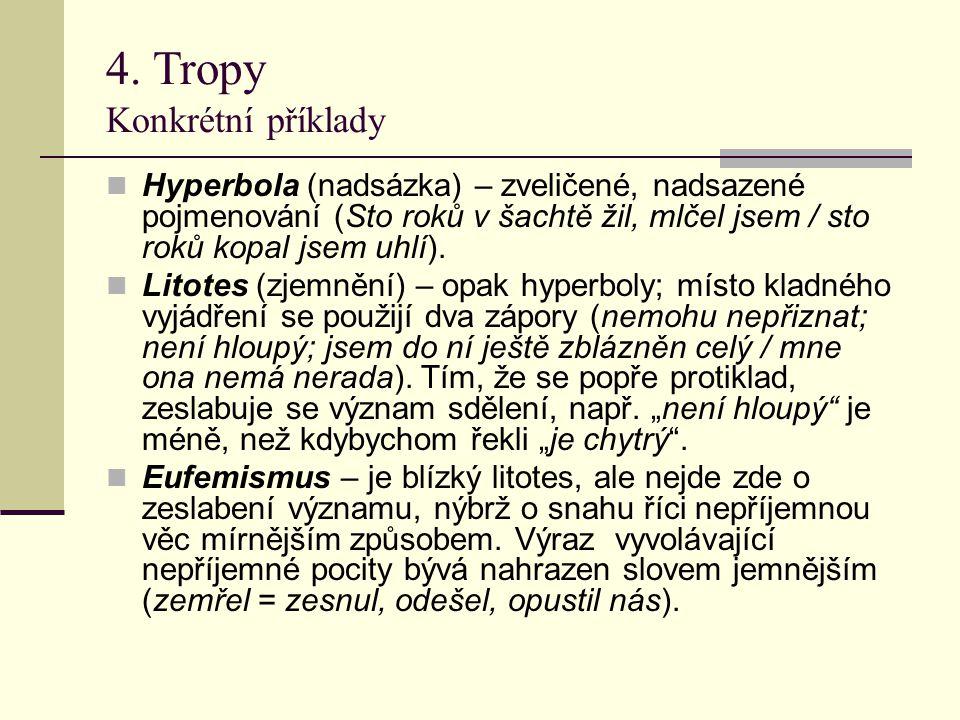 4. Tropy Konkrétní příklady Hyperbola (nadsázka) – zveličené, nadsazené pojmenování (Sto roků v šachtě žil, mlčel jsem / sto roků kopal jsem uhlí). Li