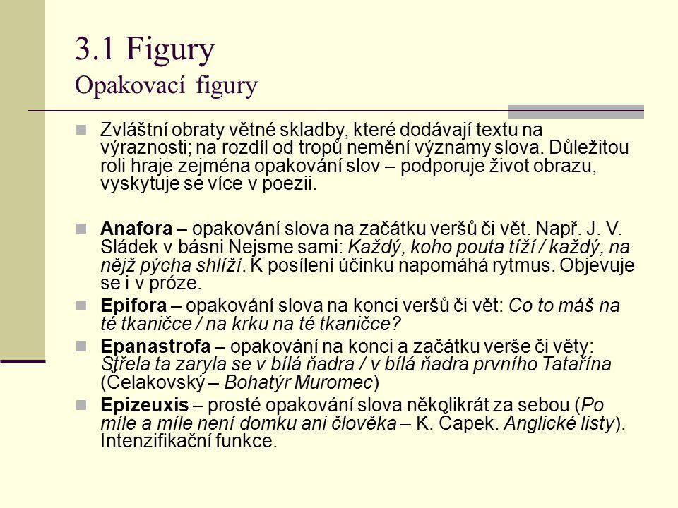 3.1 Figury Opakovací figury Zvláštní obraty větné skladby, které dodávají textu na výraznosti; na rozdíl od tropů nemění významy slova. Důležitou roli