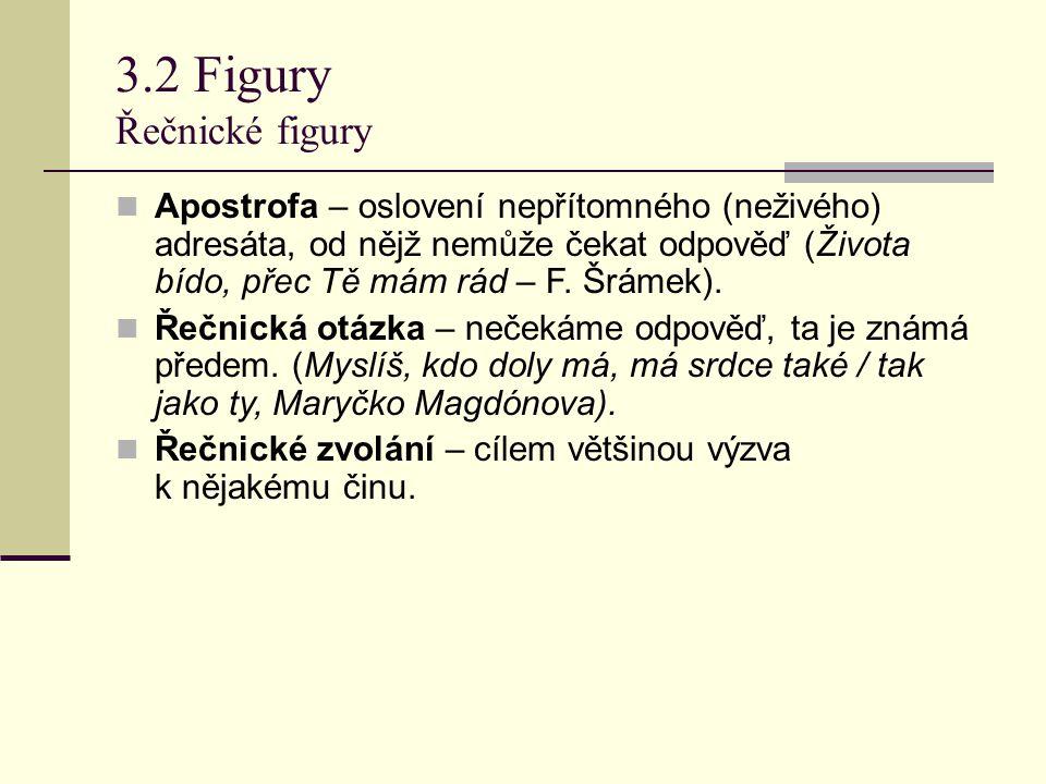 3.2 Figury Řečnické figury Apostrofa – oslovení nepřítomného (neživého) adresáta, od nějž nemůže čekat odpověď (Života bído, přec Tě mám rád – F. Šrám