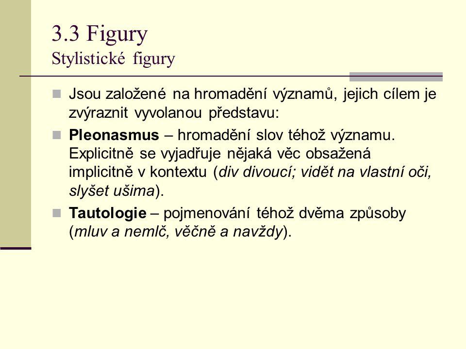 3.3 Figury Stylistické figury Jsou založené na hromadění významů, jejich cílem je zvýraznit vyvolanou představu: Pleonasmus – hromadění slov téhož výz