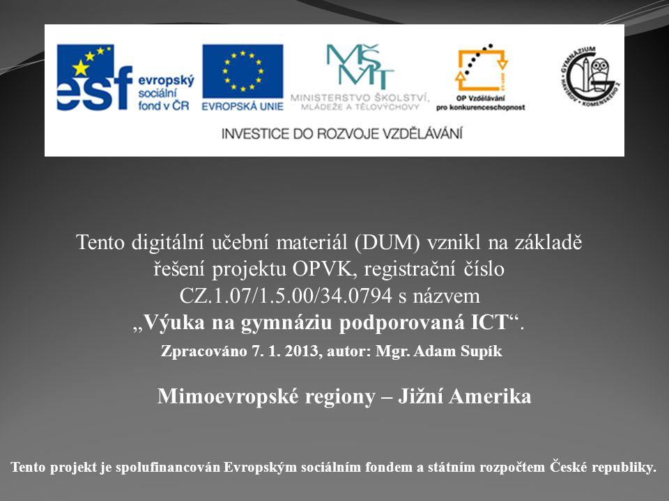 Mimoevropské regiony – Jižní Amerika Tento digitální učební materiál (DUM) vznikl na základě řešení projektu OPVK, registrační číslo CZ.1.07/1.5.00/34