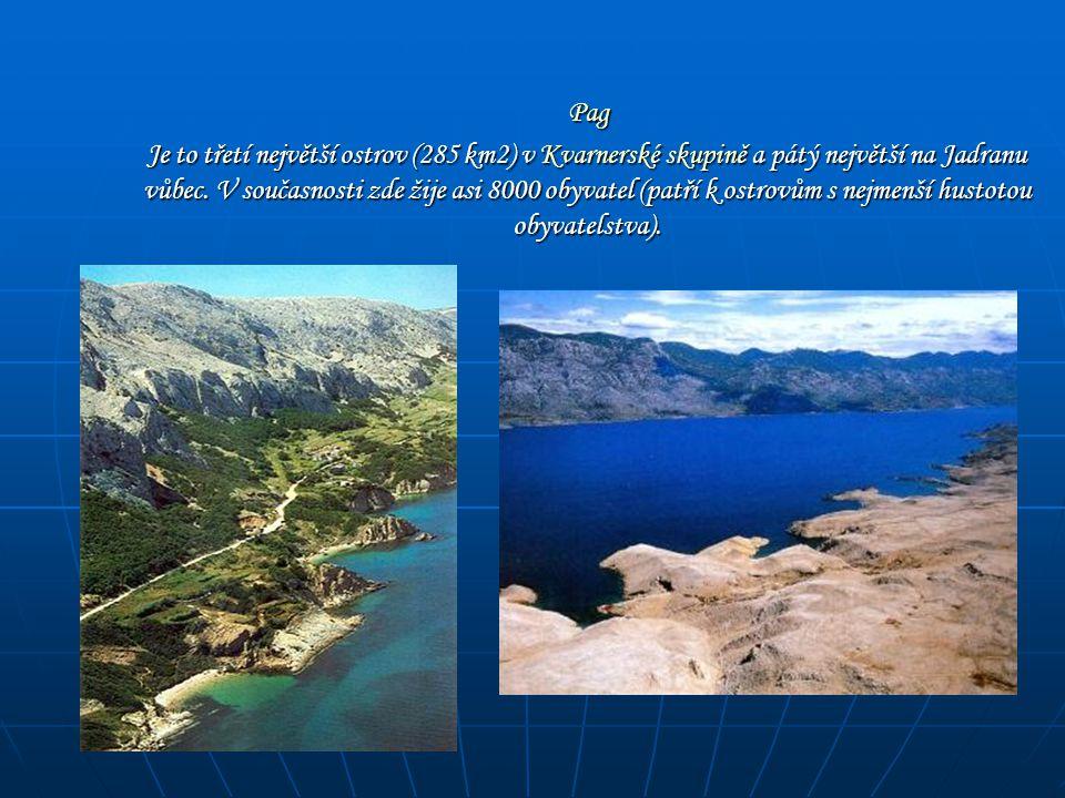 Pag Pag Je to třetí největší ostrov (285 km2) v Kvarnerské skupině a pátý největší na Jadranu vůbec. V současnosti zde žije asi 8000 obyvatel (patří k