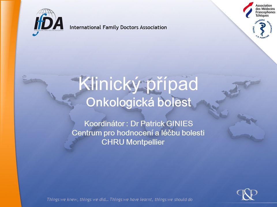 Things we knew, things we did… Things we have learnt, things we should do Klinický případ Onkologická bolest Koordinátor : Dr Patrick GINIES Centrum p