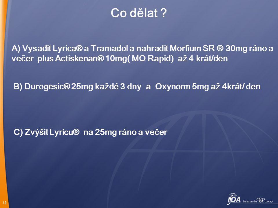 12 Co dělat ? A) Vysadit Lyrica® a Tramadol a nahradit Morfium SR ® 30mg ráno a večer plus Actiskenan® 10mg( MO Rapid) až 4 krát/den B) Durogesic® 25m